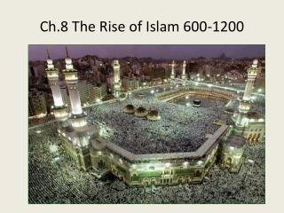 Ch.8 The Rise of Islam 600-1200