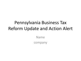 Pennsylvania Business Tax Reform Update and Action Alert