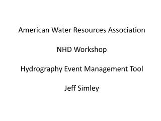 American Water Resources Association NHD Workshop Hydrography Event Management Tool Jeff  Simley