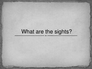 What are the sights?