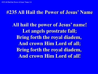 #235 All Hail the Power of Jesus' Name All hail the power of Jesus' name!
