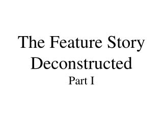 The Feature Story Deconstructed Part I