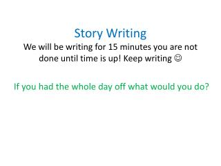 Story Writing We will be writing for 15 minutes you are not done until time is up! Keep writing  