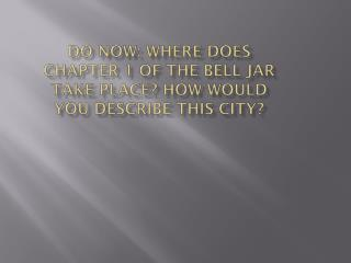 Do Now: WHERE DOES Chapter 1 of the bell Jar Take Place? How would you describe this city?