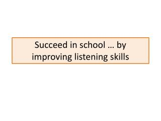 Succeed in school … by improving  listening  skills
