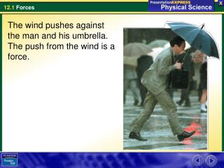 The wind pushes against the man and his umbrella. The push from the wind is a force.