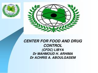 CENTER FOR FOOD AND DRUG CONTROL (CFDC) LIBYA Dr MAHMOUD H. ARHIMA Dr ACHRIS A. ABOULGASEM