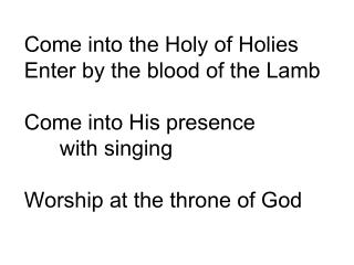 Come into the Holy of Holies Enter by the blood of the Lamb Come into His presence  with singing