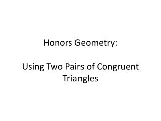 Honors Geometry:    Using  Two Pairs of Congruent Triangles
