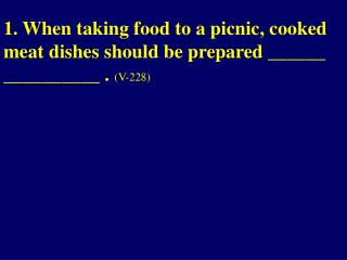 1. When taking food to a picnic, cooked meat dishes should be prepared ______ __________ .