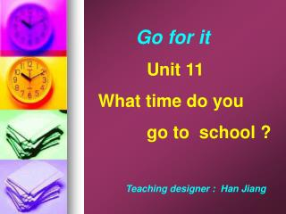 Go for it                Unit 11         What time do you                 go to  school ?