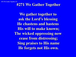 #271 We Gather Together We gather together to  ask the Lord's blessing  He chastens and hastens