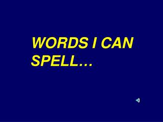 WORDS I CAN SPELL…