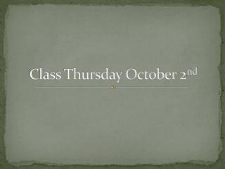 Class Thursday October 2 nd