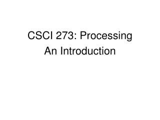 CSCI 273: Processing An Introduction