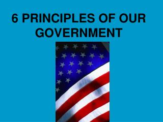 6 PRINCIPLES OF OUR GOVERNMENT