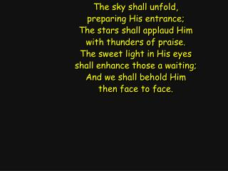 The sky shall unfold, preparing His entrance; The stars shall applaud Him with thunders of praise.