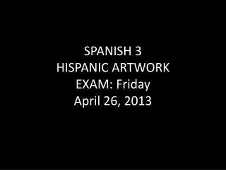 SPANISH 3 HISPANIC ARTWORK EXAM: Friday April 26, 2013