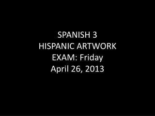 SPANISH 3 HISPANIC ARTWORK EXAM: Friday April 26, 2013