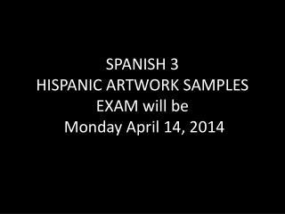 SPANISH 3 HISPANIC ARTWORK SAMPLES EXAM will be Monday  April  14,  2014