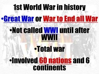 1st World War in history Great War  or  War to End all War Not called  WWI  until after  WWII