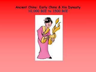 Ancient China:  Early China & Xia Dynasty 10,000 BCE to 1500 BCE