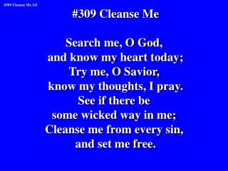 #309 Cleanse Me Search me, O God,  and know my heart today; Try me, O Savior,