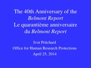 The 40th Anniversary of the  Belmont Report Le quarantième anniversaire du  Belmont Report