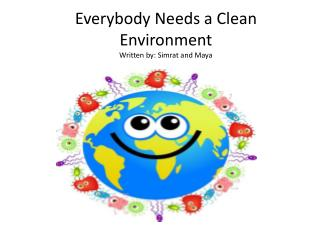Everybody Needs a Clean Environment               Written by: Simrat and Maya