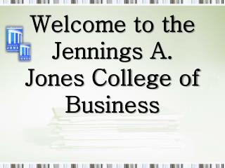 Welcome to  the Jennings A. Jones College of Business