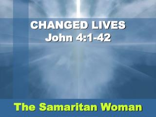 CHANGED LIVES John 4:1-42