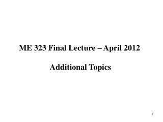ME 323 Final Lecture – April 2012