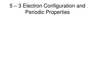 5 – 3 Electron Configuration and Periodic Properties