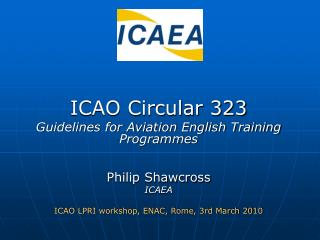 ICAO Circular 323 Guidelines for Aviation English Training Programmes Philip Shawcross ICAEA