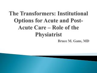 The Transformers: Institutional Options for Acute and Post-Acute Care – Role of the Physiatrist