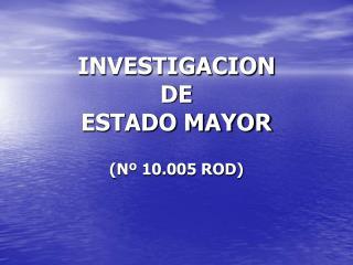 INVESTIGACION  DE  ESTADO MAYOR  N  10.005 ROD