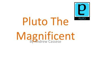 Pluto The Magnificent