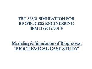 ERT 323/2  SIMULATION FOR BIOPROCESS ENGINEERING SEM II (2012/2013)