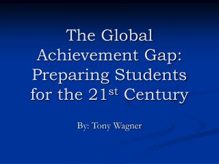 The Global Achievement Gap: Preparing Students for the 21 st  Century