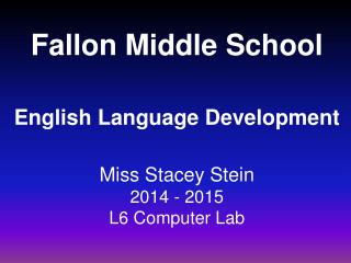 Fallon Middle School English Language Development Miss Stacey Stein 2014 - 2015 L6 Computer Lab