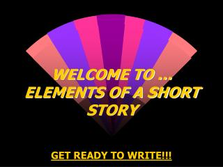 WELCOME TO … ELEMENTS OF A SHORT STORY