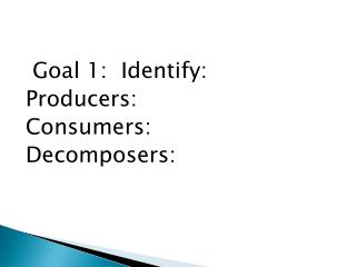 Goal 1:  Identify: Producers: Consumers: Decomposers: