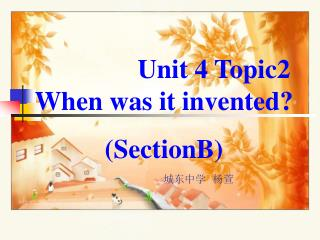Unit 4 Topic2 When was it invented? (SectionB)