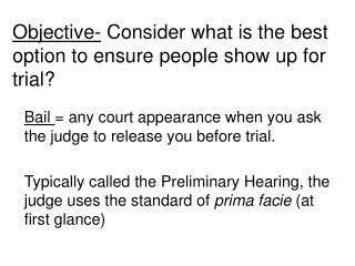 Bail  = any court appearance when you ask the judge to release you before trial.