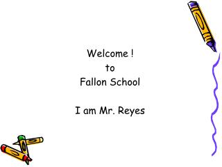 Welcome ! to  Fallon School I am Mr. Reyes