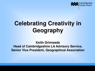 Celebrating Creativity in Geography  Keith Grimwade Head of Cambridgeshire LA Advisory Service, Senior Vice President, G