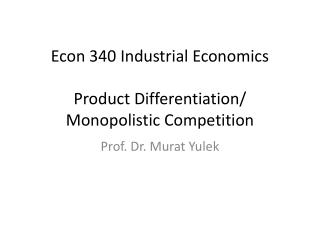 Econ 340 Industrial Economics Product Differentiation/ Monopolistic Competition