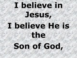 I believe in Jesus, I believe He is the  Son of God,