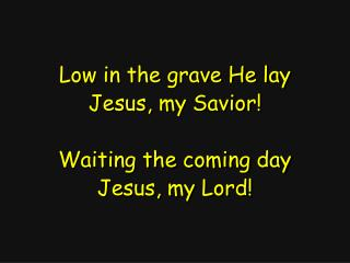 Low in the grave He lay Jesus, my Savior! Waiting the coming day Jesus, my Lord!