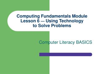 Computing Fundamentals Module Lesson 6  �  Using Technology to Solve Problems